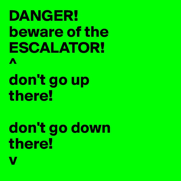 DANGER!  beware of the ESCALATOR! ^ don't go up there!  don't go down there! v