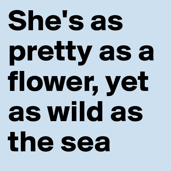 She's as pretty as a flower, yet as wild as the sea