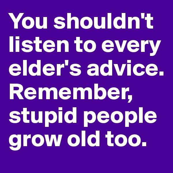 You shouldn't listen to every elder's advice. Remember, stupid people grow old too.