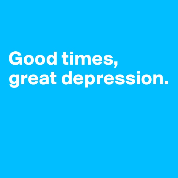 Good times, great depression.