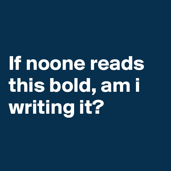 If noone reads this bold, am i writing it?