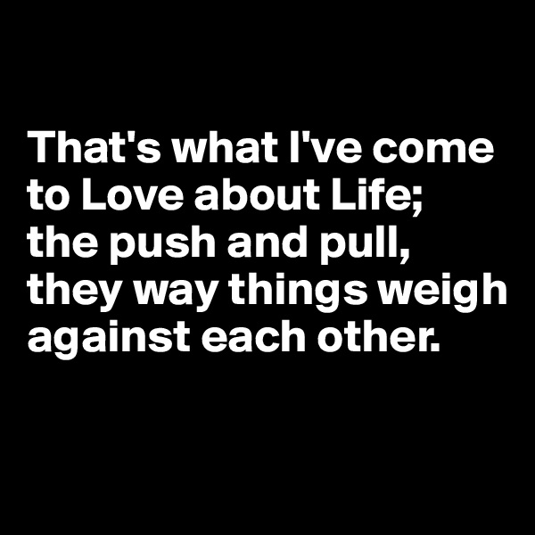 That's what I've come to Love about Life;  the push and pull, they way things weigh against each other.