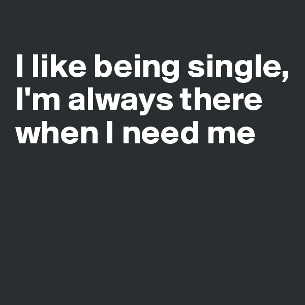 I like being single, I'm always there when I need me