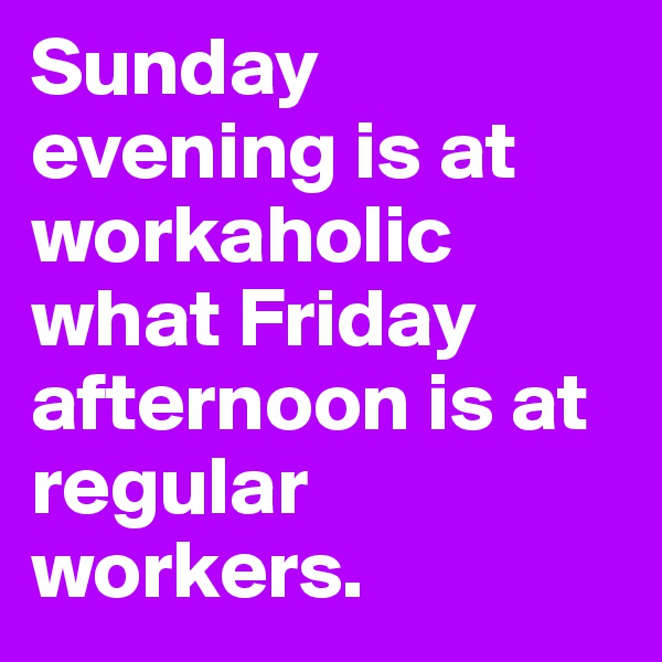 Sunday evening is at workaholic what Friday afternoon is at regular workers.