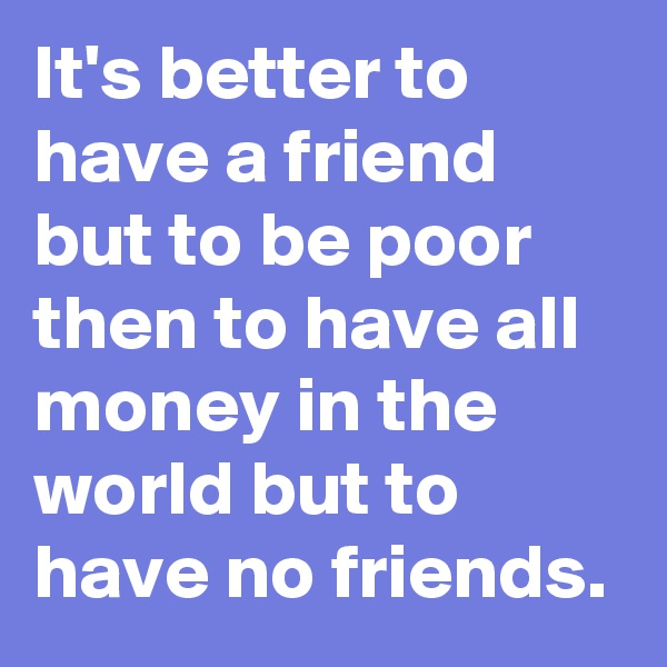 It's better to have a friend but to be poor then to have all money in the world but to have no friends.