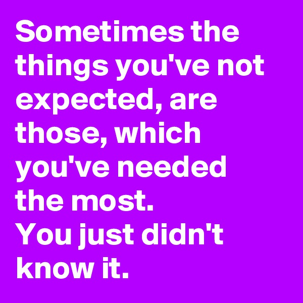 Sometimes the things you've not expected, are those, which you've needed the most. You just didn't know it.