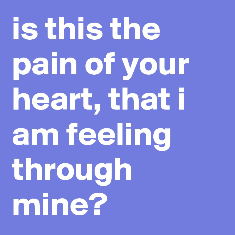 is this the pain of your heart, that i am feeling through mine?
