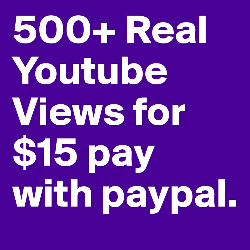 500+ Real Youtube  Views for $15 pay with paypal.