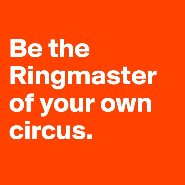 Be the Ringmaster of your own circus.
