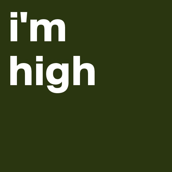 i'm high