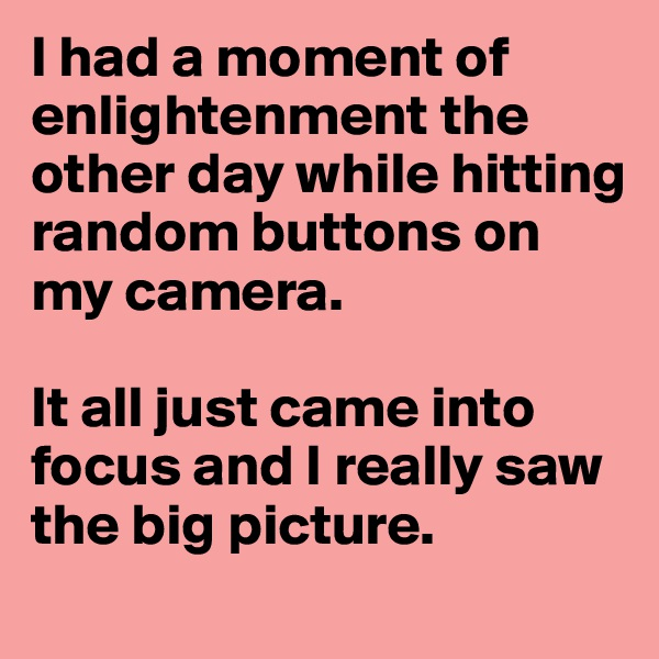I had a moment of enlightenment the other day while hitting random buttons on my camera.  It all just came into focus and I really saw the big picture.