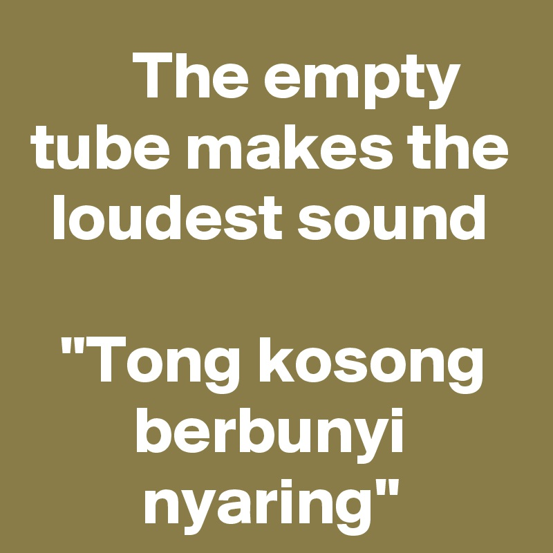 "The empty tube makes the loudest sound  ""Tong kosong berbunyi nyaring"""