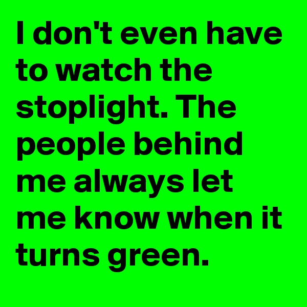 I don't even have to watch the stoplight. The people behind me always let me know when it turns green.