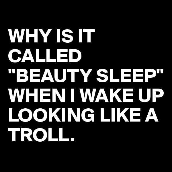 "WHY IS IT CALLED ""BEAUTY SLEEP"" WHEN I WAKE UP LOOKING LIKE A TROLL."