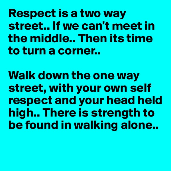 Respect is a two way street.. If we can't meet in the middle.. Then its time to turn a corner..   Walk down the one way street, with your own self respect and your head held high.. There is strength to be found in walking alone..