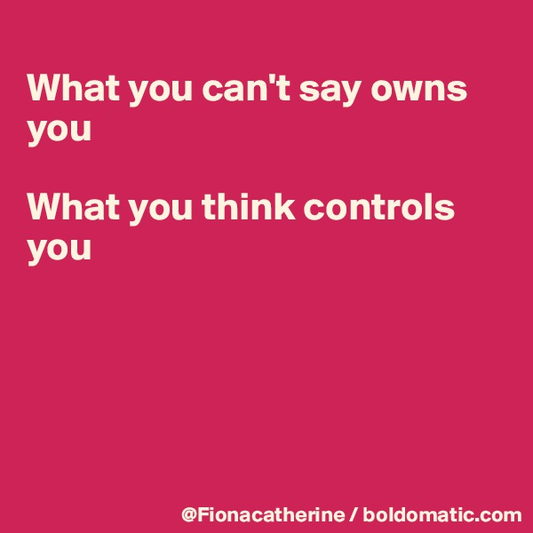 What you can't say owns you  What you think controls you