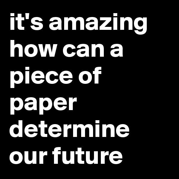 it's amazing how can a piece of paper determine our future