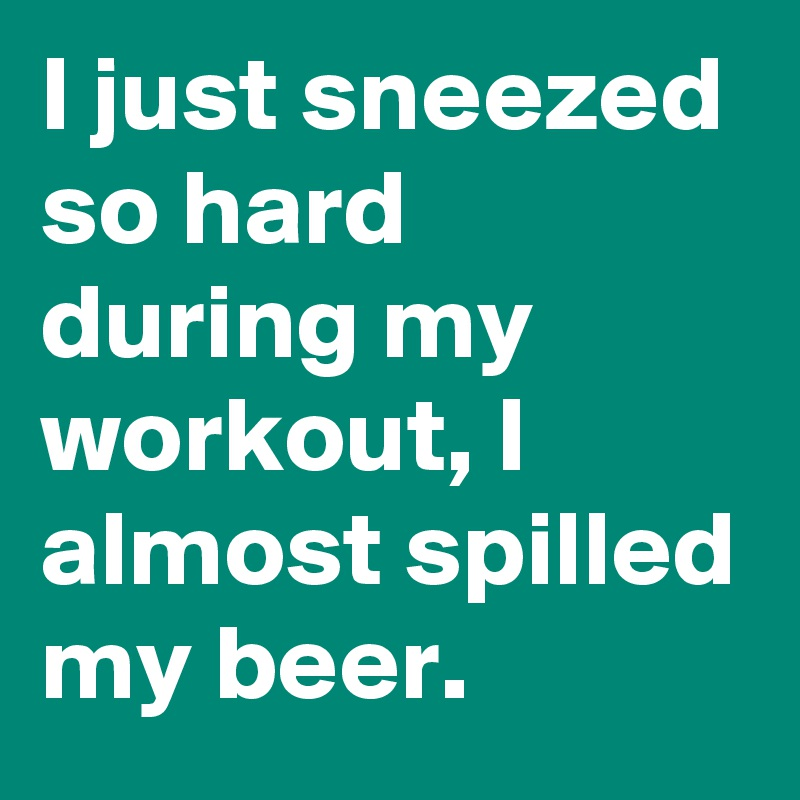 I just sneezed so hard during my workout, I almost spilled my beer.