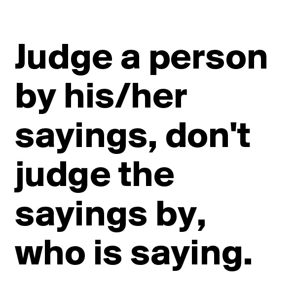Judge a person by his/her sayings, don't judge the sayings by, who is saying.
