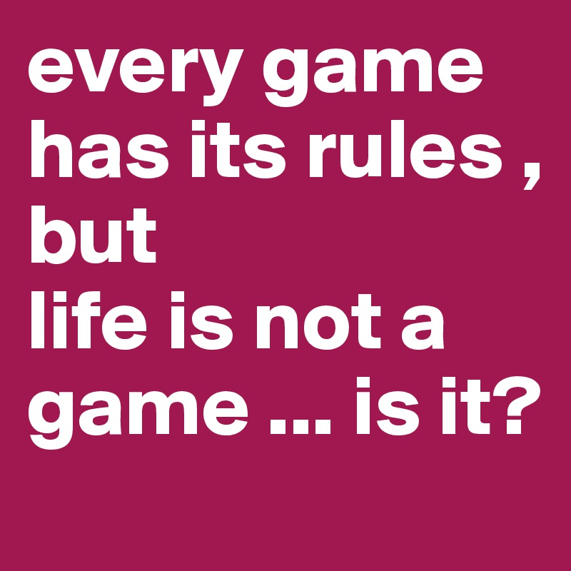 every game has its rules , but life is not a game ... is it?