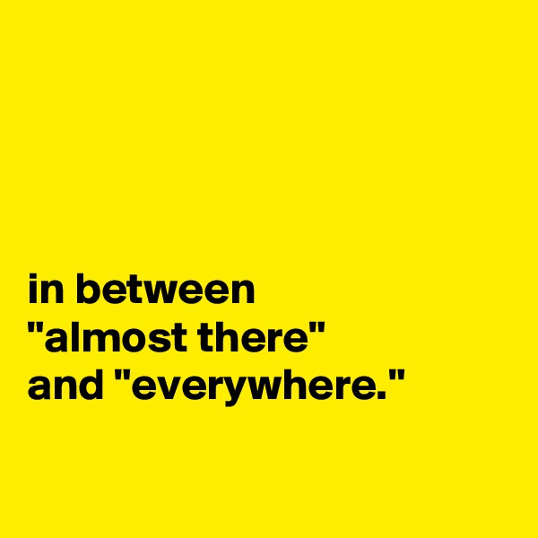 """in between """"almost there"""" and """"everywhere."""""""