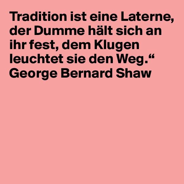 """Tradition ist eine Laterne, der Dumme hält sich an ihr fest, dem Klugen leuchtet sie den Weg."""" George Bernard Shaw"""