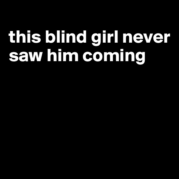 this blind girl never saw him coming