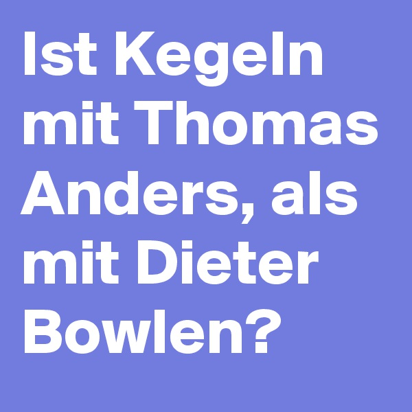 Ist Kegeln mit Thomas Anders, als mit Dieter Bowlen?