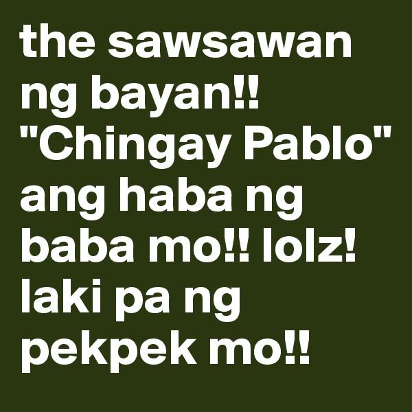 """the sawsawan ng bayan!! """"Chingay Pablo"""" ang haba ng baba mo!! lolz! laki pa ng pekpek mo!!"""