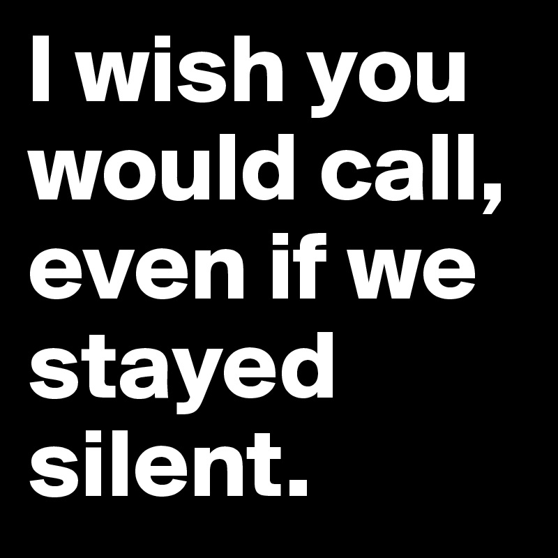 I wish you would call, even if we stayed silent.