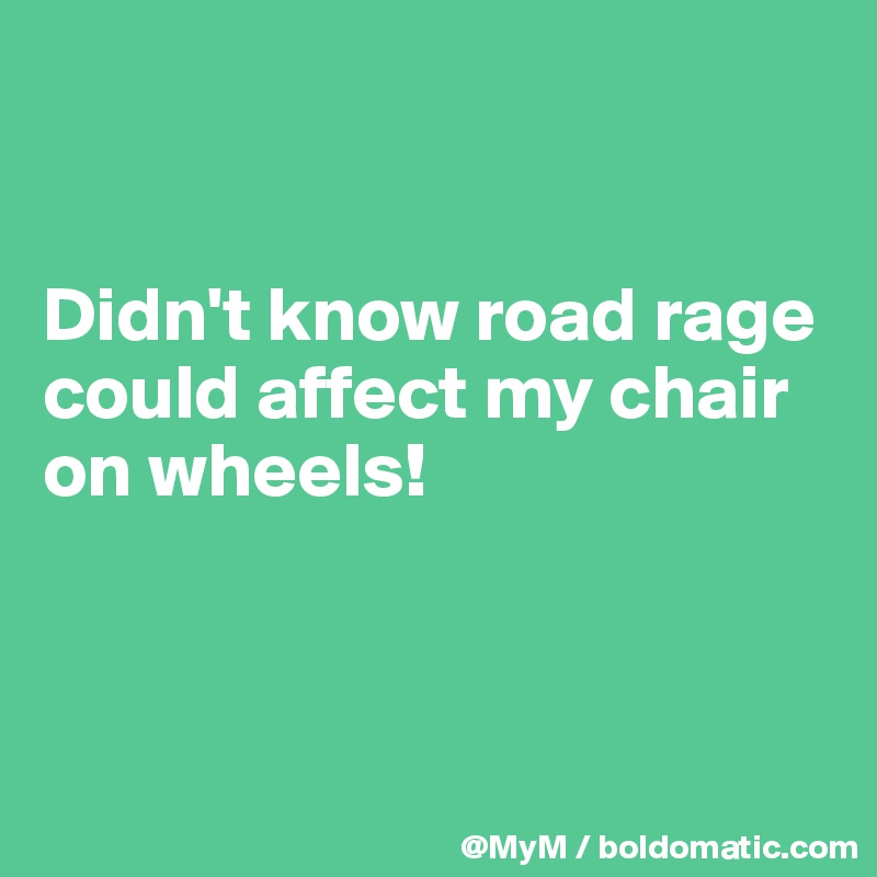 Didn't know road rage could affect my chair on wheels!