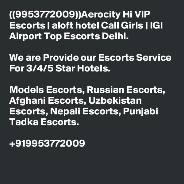 ((9953772009))Aerocity Hi VIP Escorts   aloft hotel Call Girls   IGI Airport Top Escorts Delhi.  We are Provide our Escorts Service For 3/4/5 Star Hotels.  Models Escorts, Russian Escorts, Afghani Escorts, Uzbekistan Escorts, Nepali Escorts, Punjabi Tadka Escorts.  +919953772009