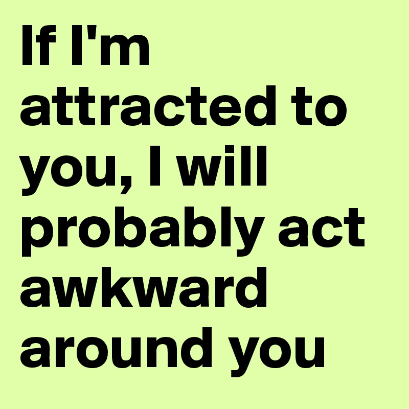 If I'm attracted to you, I will probably act awkward ...