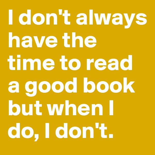 I don't always have the time to read a good book but when I do, I don't.