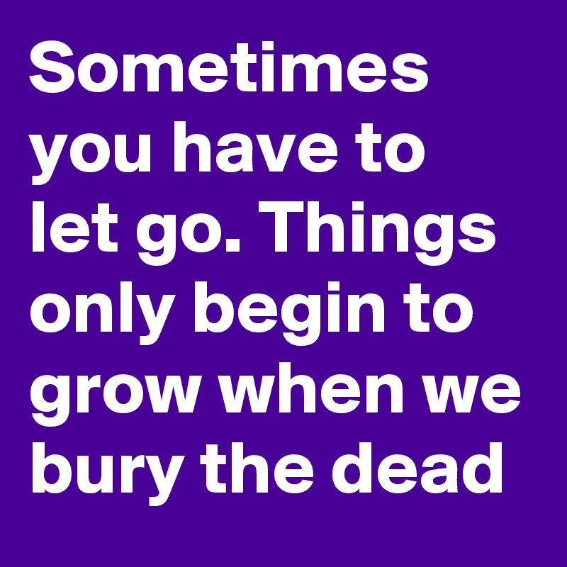 Sometimes you have to let go. Things only begin to grow when we bury the dead