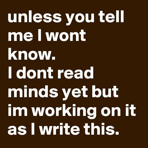 unless you tell me I wont know.  I dont read minds yet but im working on it as I write this.
