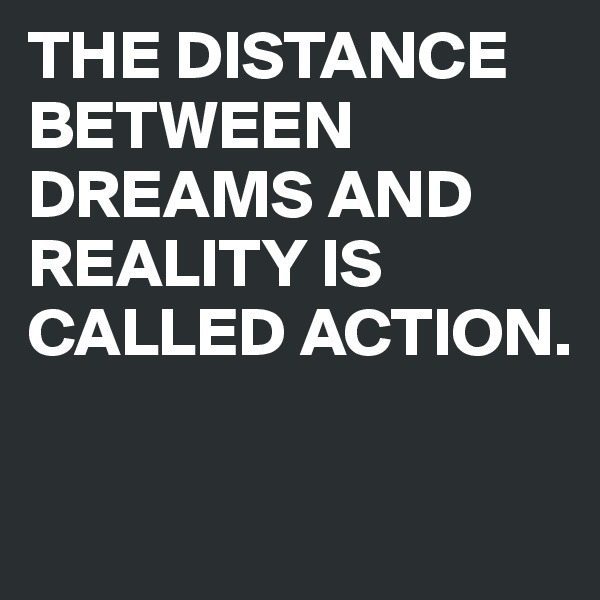 THE DISTANCE BETWEEN DREAMS AND REALITY IS CALLED ACTION.