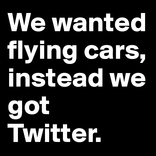 We wanted flying cars, instead we got Twitter.