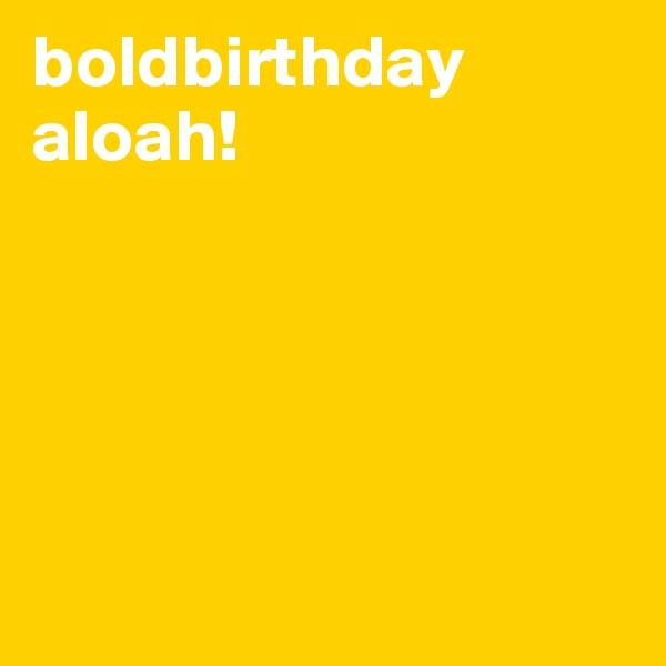boldbirthday aloah!