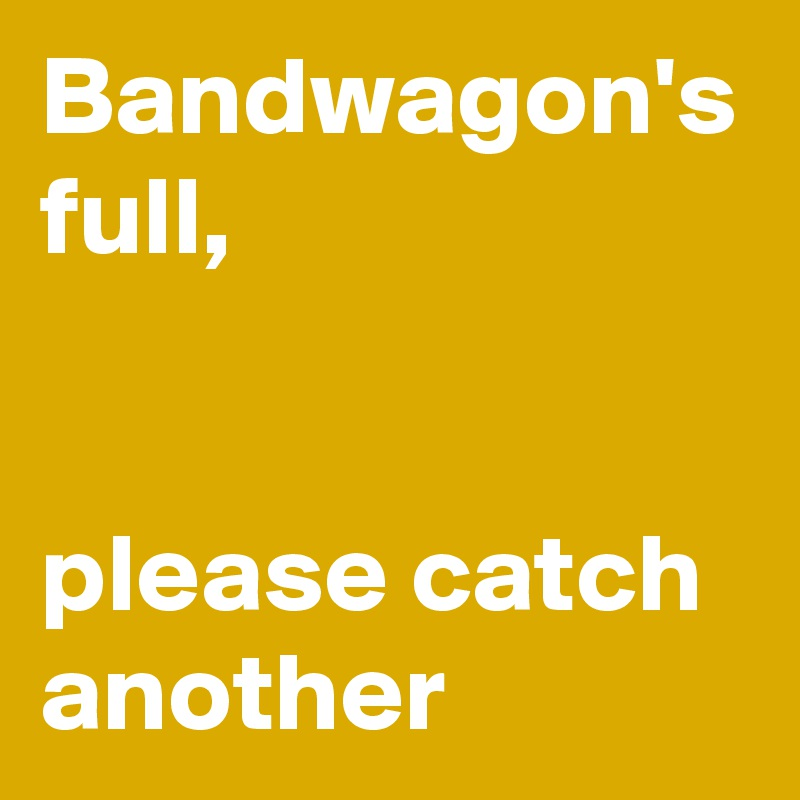 Bandwagon-s-full-please-catch-another?si