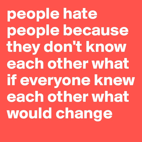 people hate people because they don't know each other what if everyone knew each other what would change