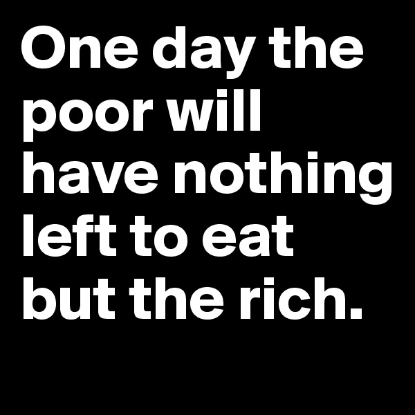 One day the poor will have nothing left to eat but the rich.