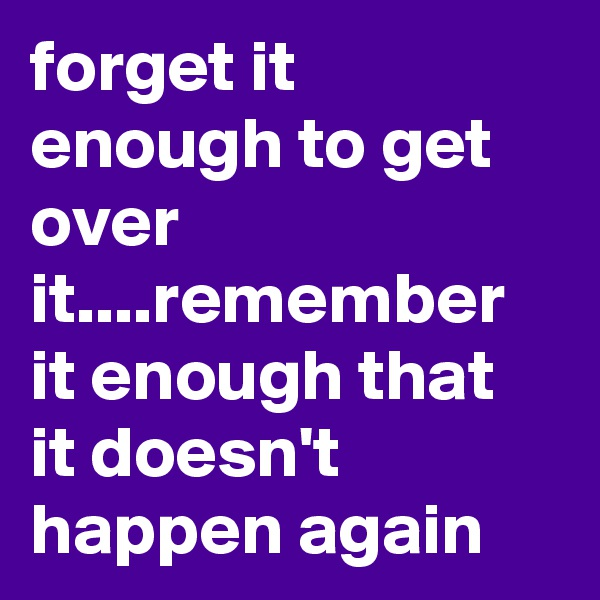 forget it enough to get over it....remember it enough that it doesn't happen again
