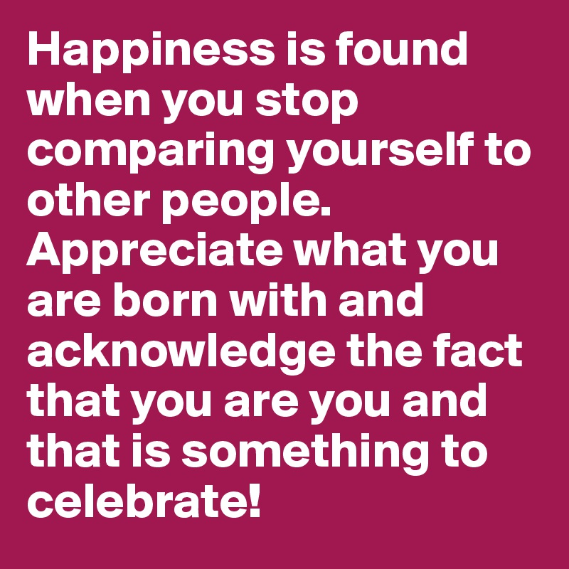 Happiness is found when you stop comparing yourself to other people. Appreciate what you are born with and acknowledge the fact that you are you and that is something to celebrate!