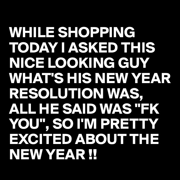 "WHILE SHOPPING TODAY I ASKED THIS NICE LOOKING GUY WHAT'S HIS NEW YEAR RESOLUTION WAS,  ALL HE SAID WAS ""FK YOU"", SO I'M PRETTY EXCITED ABOUT THE NEW YEAR !!"