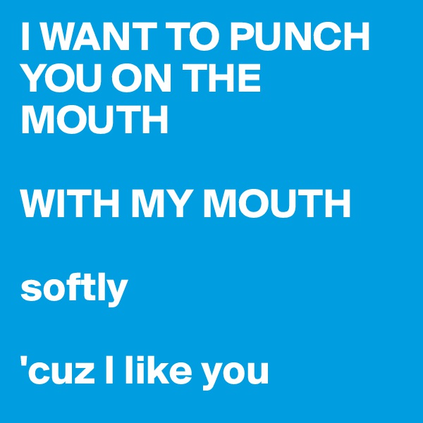 I WANT TO PUNCH YOU ON THE MOUTH  WITH MY MOUTH  softly  'cuz I like you