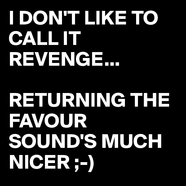I DON'T LIKE TO CALL IT REVENGE...  RETURNING THE FAVOUR SOUND'S MUCH NICER ;-)