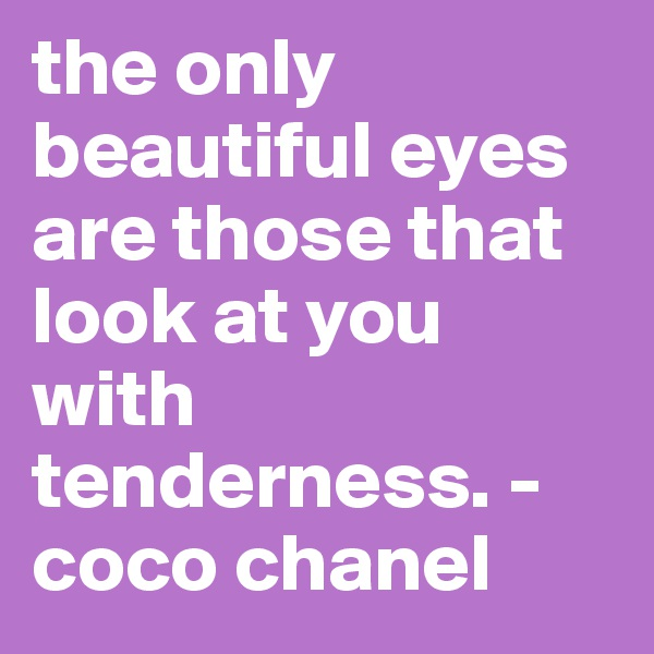 the only beautiful eyes are those that look at you with tenderness. - coco chanel