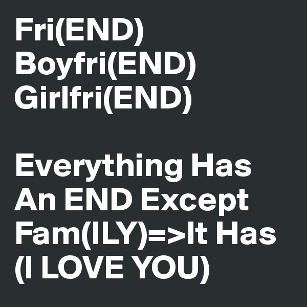 Fri(END) Boyfri(END) Girlfri(END)   Everything Has An END Except Fam(ILY)=>It Has (I LOVE YOU)