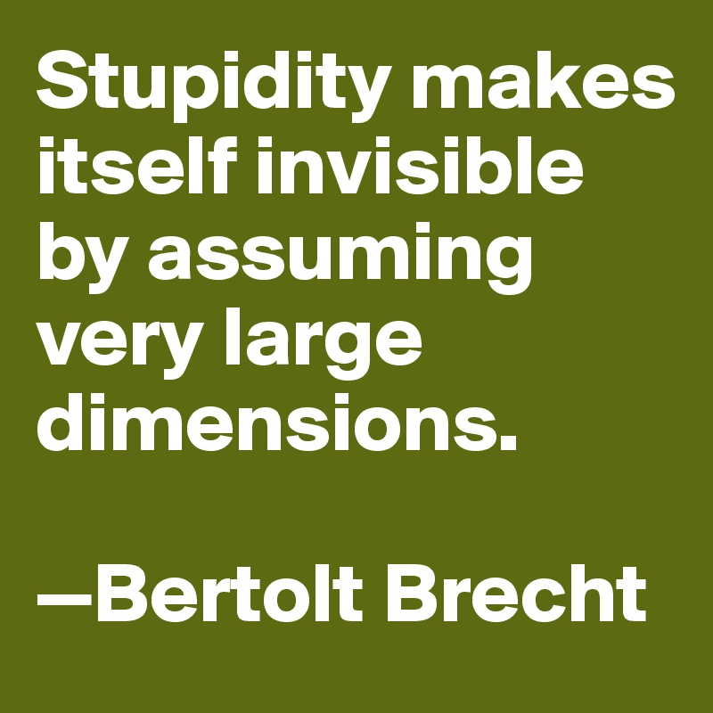 Stupidity makes itself invisible  by assuming  very large dimensions.  —Bertolt Brecht